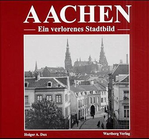 Aachen – Ein verlorenes Stadtbild: DUX Holger A.