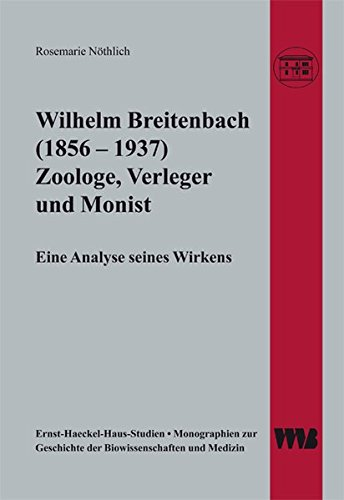 Wilhelm Breitenbach (1856 - 1937) Zoologe, Verleger und Monist: Rosemarie Nöthlich