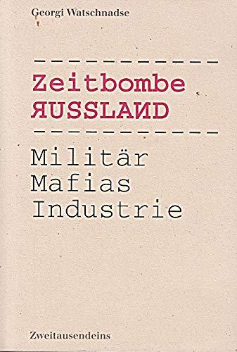 Zeitbombe Russland. Militär, Mafias, Industrie: Watschnadse, Georgi: