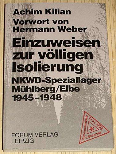 Einzuweisen zur völligen Isolierung. NKWD-Speziallager Mühlberg, Elbe, 1945-1948.: Kilian, Achim