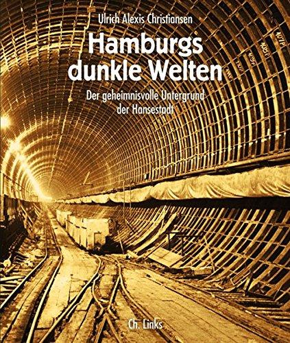 Hamburgs dunkle Welten. Der geheimnisvolle Untergrund der Hansestadt: Christiansen, Ulrich Alexis