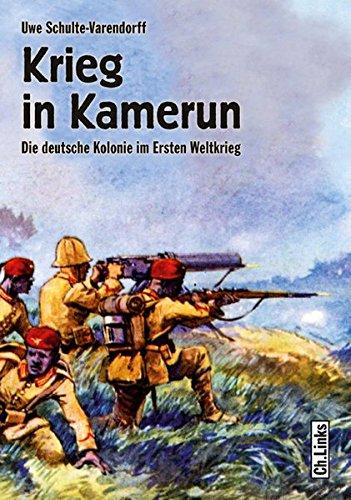 Krieg in Kamerun: Die deutsche Kolonie im Ersten Weltkrieg - Uwe, Schulte-Varendorff