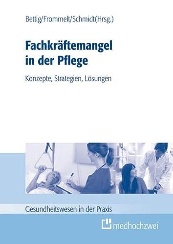 Fachkräftemangel in der Pflege: Konzepte, Strategien, Lösungen: Bettig Uwe, Frommelt Mona...