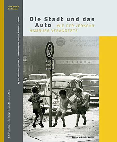 Die Stadt und das Auto: Wie der Verkehr Hamburg veränderte: Sven Bardua; Gert Kähler