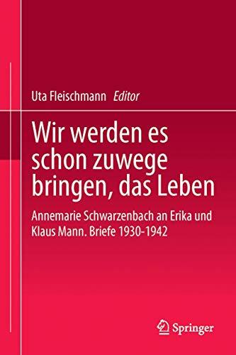 9783862260225: Wir werden es schon zuwege bringen, das Leben: Annemarie Schwarzenbach an Erika und Klaus Mann. Briefe 1930-1942 (German Edition)