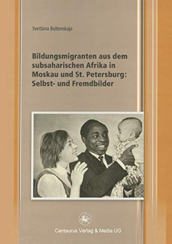 9783862262564: Bildungsmigranten aus dem subsaharischen Afrika in Moskau und St. Petersburg: Selbst- und Fremdbilder (Edition Centaurus - Sozioökonomische Prozesse in Asien, Afrika und Lateinamerika)