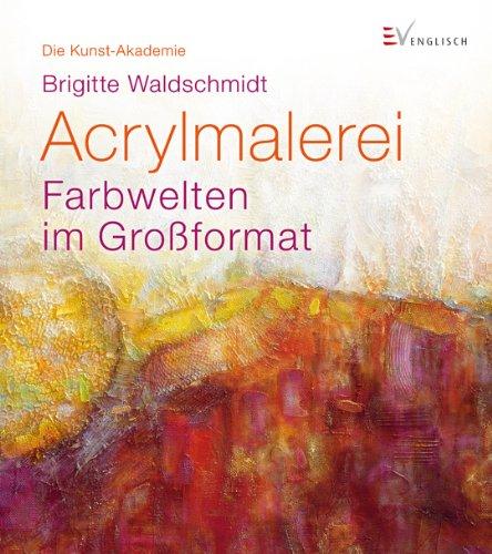9783862301102: Acrylmalerei: Farbwelten im Gro�format. Die Kunst-Akademie