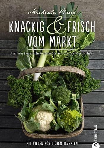 9783862444960: Knackig & frisch vom Markt: Alles, was Sie beim Einkauf von Obst und Gemüse wissen müssen. Mit vielen köstlichen Rezepten