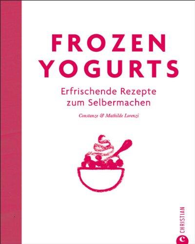 9783862446384: Frozen Yogurts: Erfrischende Rezepte zum Selbermachen