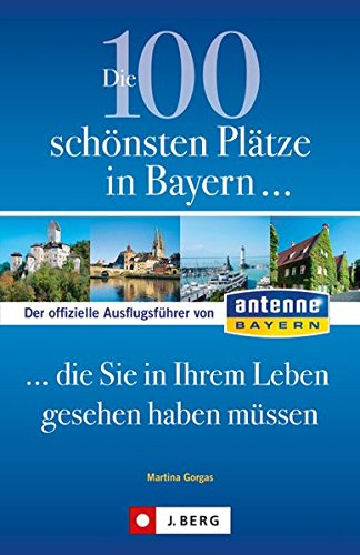 9783862460618: Die 100 schönsten Plätze in Bayern, die Sie in Ihrem Leben gesehen haben müssen