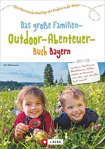 Das große Familien-Outdoor-Abenteuer-Buch Bayern: 50 erlebnisreiche Ausflüge mit Kindern in der ...