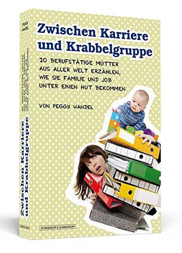 9783862651689: Zwischen Karriere und Krabbelgruppe: 20 berufstätige Mütter aus aller Welt erzählen, wie sie Familie und Job unter einen Hut bekommen