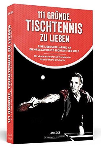 111 Gründe, Tischtennis zu lieben : Eine Liebeserklärung an die großartigste ...