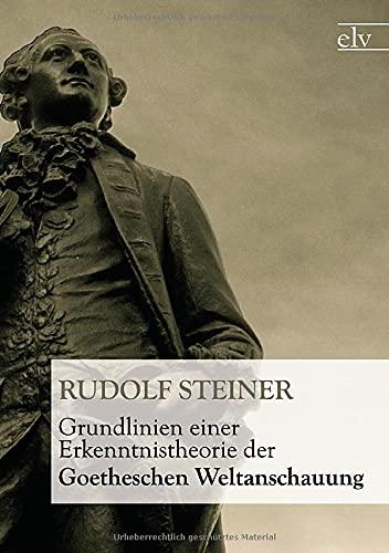 Grundlinien Einer Erkenntnistheorie Der Goetheschen Weltanschauung: Rudolf Steiner