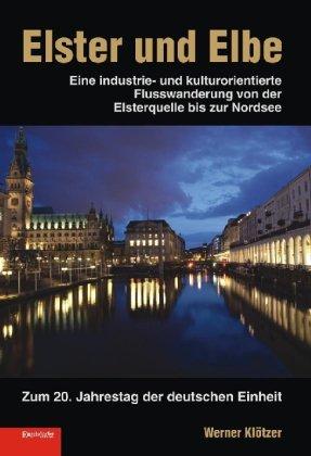 Elster und Elbe : Eine industrie- und kulturorientierte Flusswanderung von der Elsterquelle bis zur Nordsee. Zum 20. Jahrestag der deutschen Einheit - Werner Klötzer,Ilse Klewe,Harald Thiel
