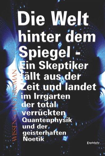 9783862686339: Die Welt hinter dem Spiegel - Ein Skeptiker fällt aus der Zeit und landet im Irrgarten der total verrückten Quantenphysik und der geisterhaften Noetik