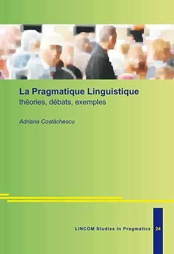 La Pragmatique Linguistique: theories, debats, exemples: Costachescu, Adriana