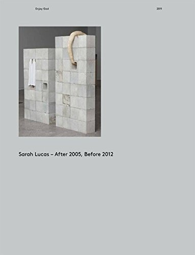 SARAH LUCAS: AFTER 2005, BEFORE 2012: CATALOGUE RAISONNE.