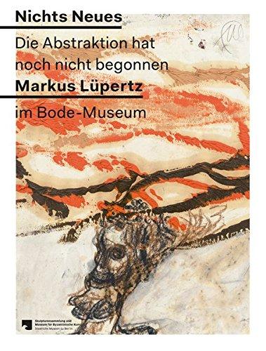 Nichts Neues. Die Abstraktion hat noch nicht begonnen. Markus Lüpertz im Bode-Museum: Bernd W....
