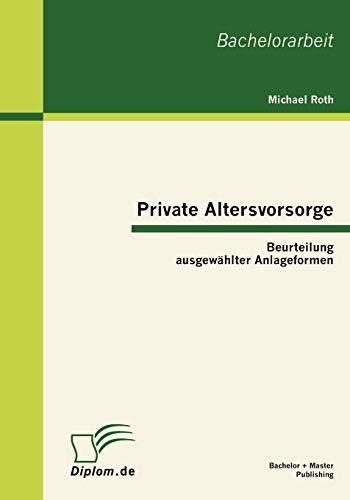 Private Altersvorsorge Beurteilung ausgewählter Anlageformen / Michael Roth: Michael Roth
