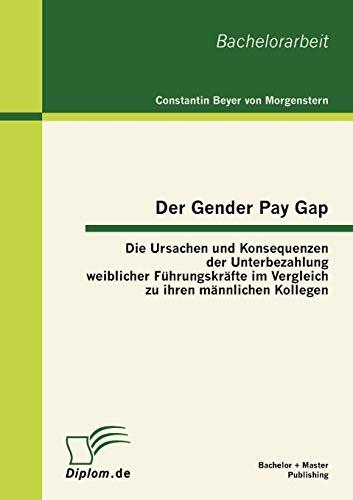 9783863412586: Der Gender Pay Gap: Die Ursachen und Konsequenzen der Unterbezahlung weiblicher Führungskräfte im Vergleich zu ihren männlichen Kollegen (German Edition)