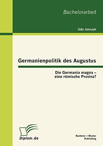 Germanienpolitik Des Augustus: Die Germania Magna - Eine R Mische Provinz?: Udo Janczyk