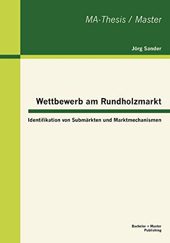 Wettbewerb Am Rundholzmarkt: Identifikation Von Subm Rkten Und Marktmechanismen: Jorg Sander