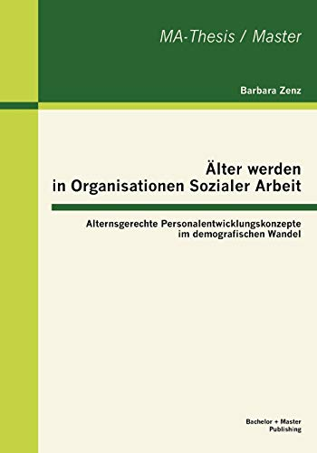 9783863414658: Älter werden in Organisationen Sozialer Arbeit: Alternsgerechte Personalentwicklungskonzepte im demografischen Wandel