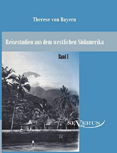 Reisestudien aus dem westlichen Südamerika von Therese Prinzessin von Bayern, Band 1: Therese ...
