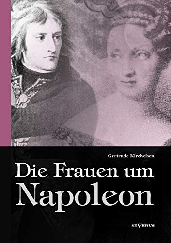 Die Frauen um Napoleon. Joséphine de Beauharnais,: Kircheisen, Gertrude