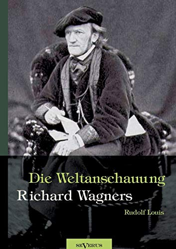 Richard Wagner - Die Weltanschauung Richard Wagners: Rudolf Louis