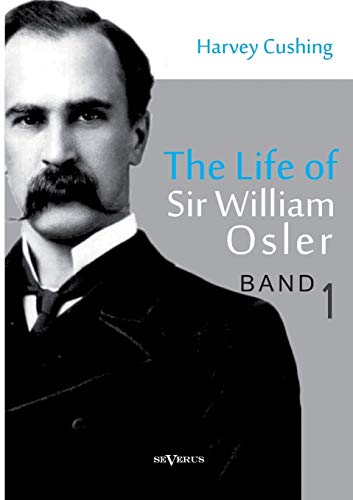 The Life of Sir William Osler, Volume 1: Harvey Cushing