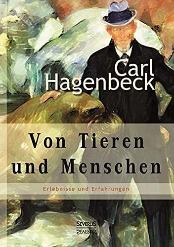 9783863477165: Von Tieren und Menschen: Erlebnisse und Erfahrungen von Carl Hagenbeck: Vollständig überarbeitete Neuauflage