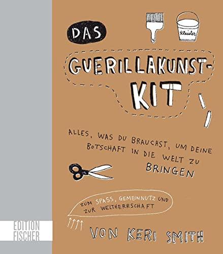9783863551711: Das Guerillakunst-Kit: Alles, was du brauchst, um deine Botschaft in die Welt zu bringen zum Spaß, Gemeinnutz und zur Weltherrschaft