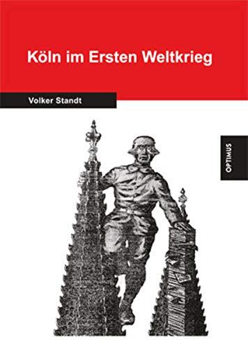 9783863760748: Köln im Ersten Weltkrieg: Veränderungen in der Stadt und des Lebens der Bürger 1914-1918