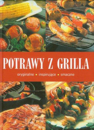 Potrawy z grilla: oryginalne inspirujace smaczne: praca zbiorowa