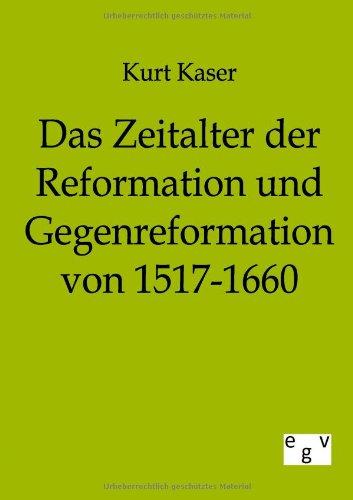 Das Zeitalter Der Reformation Und Gegenreformation Von 1517-1660: Kurt Kaser