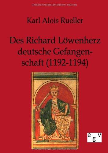 Des Richard L Wenherz Deutsche Gefangenschaft (1192-1194): Karl Alois Rueller