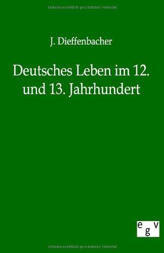 Deutsches Leben Im 12. Und 13. Jahrhundert: J. Dieffenbacher