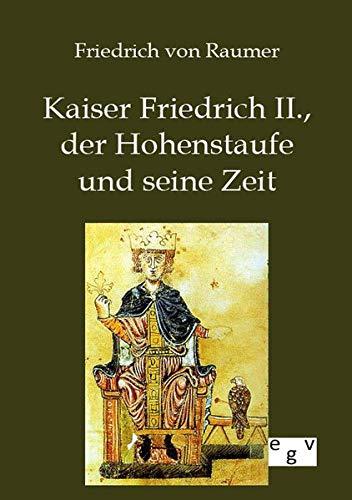 Kaiser Friedrich II., Der Hohenstaufe Und Seine Zeit: Friedrich von Raumer