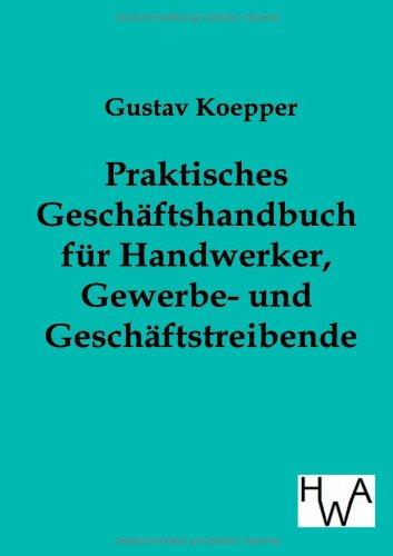 Praktisches Geschäftshandbuch für Handwerker, Gewerbe- und Geschäftstreibende: ...