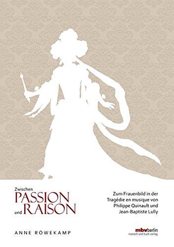 9783863872311: Zwischen Passion und Raison: Zum Frauenbild in der Tragédie en musique von Philippe Quinault und Jean-Baptiste Lully