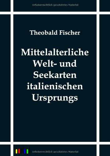 Mittelalterliche Welt- und Seekarten italienischen Ursprungs: Theobald Fischer