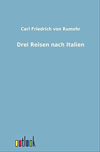 Drei Reisen nach Italien: Carl Friedrich von Rumohr