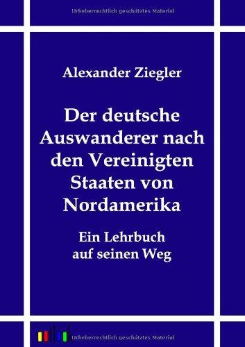 Der deutsche Auswanderer nach den Vereinigten Staaten von Nordamerika: Alexander Ziegler