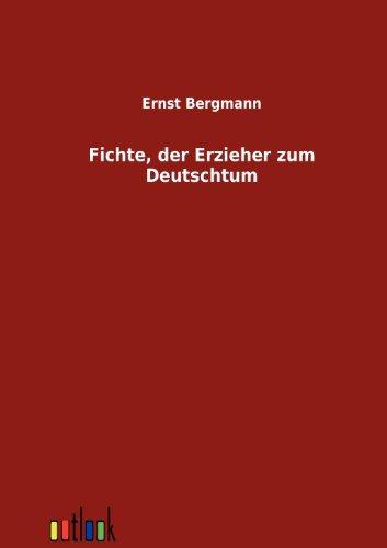 Fichte, der Erzieher zum Deutschtum: Ernst Bergmann