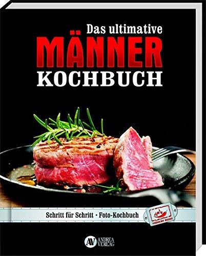 Das ultimative Männer-Kochbuch: Schritt für Schritt - Fotokochbuch: Andrea Verlags GmbH