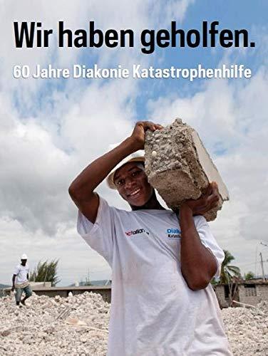 Wir haben geholfen: 60 Jahre Diakonie Katastrophenhilfe: Evangelisches Werk fur