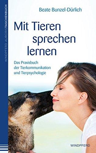 Mit Tieren sprechen lernen : Das Praxisbuch der Tierkommunikation und Tierpsychologie - Beate Bunzel-Dürlich