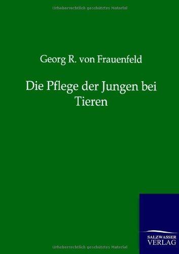 Die Pflege Der Jungen Bei Tieren: Georg R. von Frauenfeld